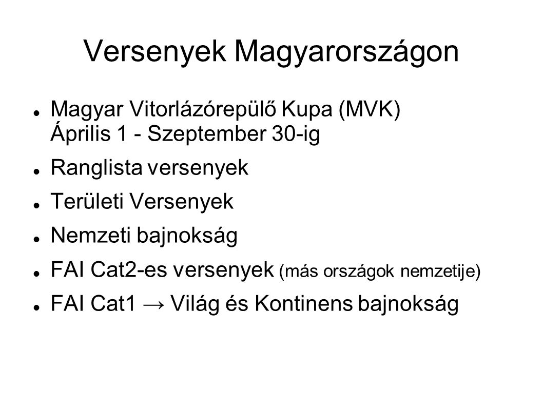 Versenyek Magyarországon Magyar Vitorlázórepülő Kupa (MVK) Április 1 - Szeptember 30-ig Ranglista versenyek Területi Versenyek Nemzeti bajnokság FAI Cat2-es versenyek (más országok nemzetije) FAI Cat1 → Világ és Kontinens bajnokság