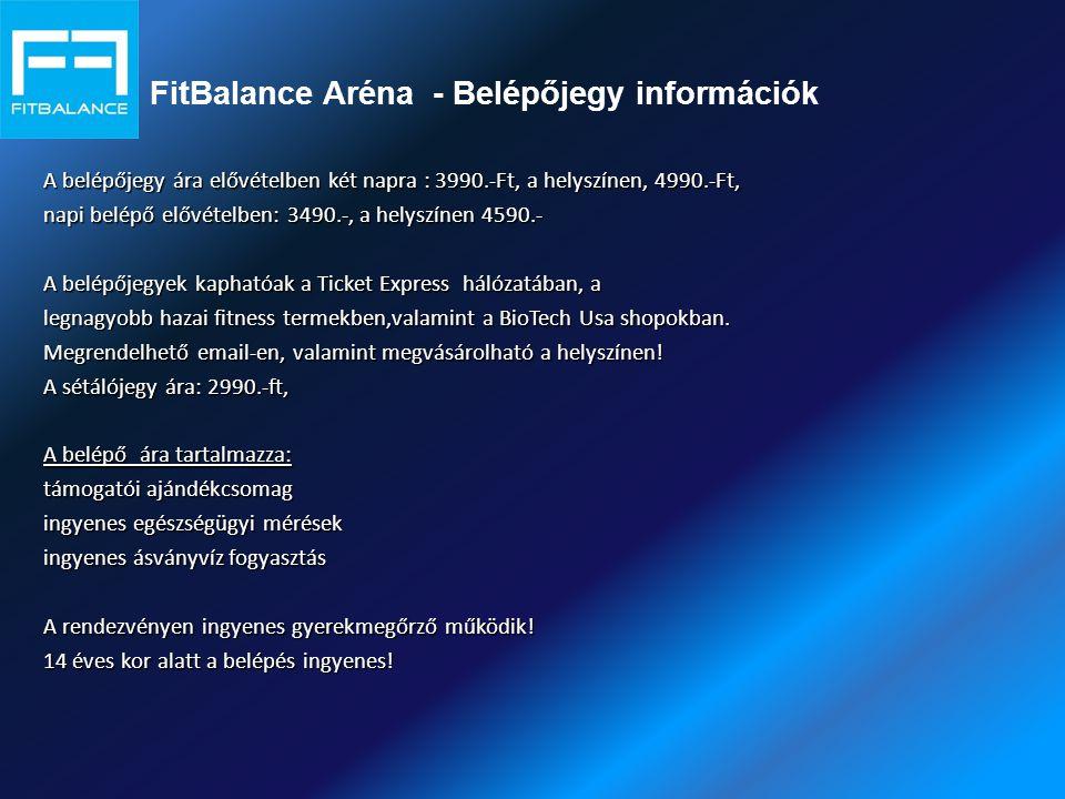 FitBalance Aréna - Belépőjegy információk A belépőjegy ára elővételben két napra : 3990.-Ft, a helyszínen, 4990.-Ft, napi belépő elővételben: 3490.-, a helyszínen 4590.- A belépőjegyek kaphatóak a Ticket Express hálózatában, a legnagyobb hazai fitness termekben,valamint a BioTech Usa shopokban.