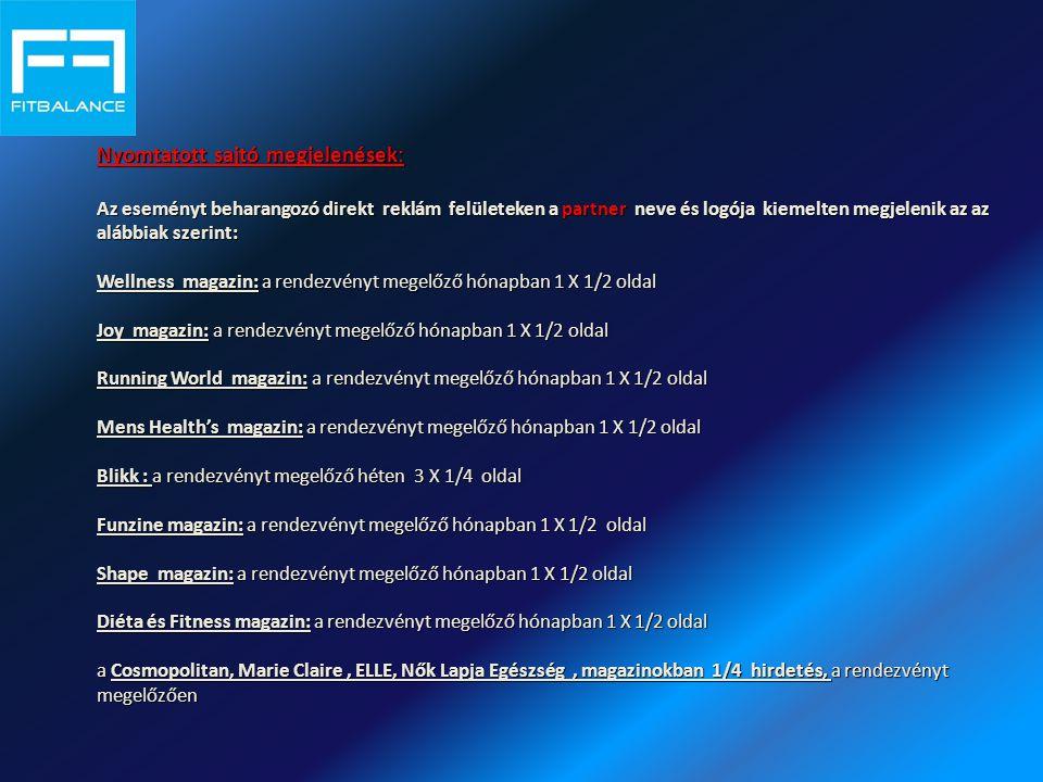 Nyomtatott sajtó megjelenések: Az eseményt beharangozó direkt reklám felületeken a partner neve és logója kiemelten megjelenik az az alábbiak szerint: Wellness magazin: a rendezvényt megelőző hónapban 1 X 1/2 oldal Joy magazin: a rendezvényt megelőző hónapban 1 X 1/2 oldal Running World magazin: a rendezvényt megelőző hónapban 1 X 1/2 oldal Mens Health's magazin: a rendezvényt megelőző hónapban 1 X 1/2 oldal Blikk : a rendezvényt megelőző héten 3 X 1/4 oldal Funzine magazin: a rendezvényt megelőző hónapban 1 X 1/2 oldal Shape magazin: a rendezvényt megelőző hónapban 1 X 1/2 oldal Diéta és Fitness magazin: a rendezvényt megelőző hónapban 1 X 1/2 oldal a Cosmopolitan, Marie Claire, ELLE, Nők Lapja Egészség, magazinokban 1/4 hirdetés, a rendezvényt megelőzően