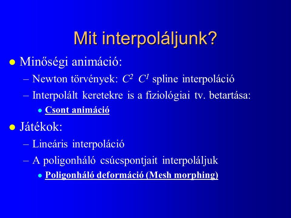 Mit interpoláljunk? l Minőségi animáció: –Newton törvények: C 2 C 1 spline interpoláció –Interpolált keretekre is a fiziológiai tv. betartása: l Csont
