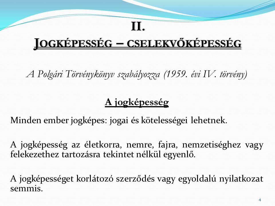 II.J OGKÉPESSÉG – CSELEKVŐKÉPESSÉG A Polgári Törvénykönyv szabályozza (1959.