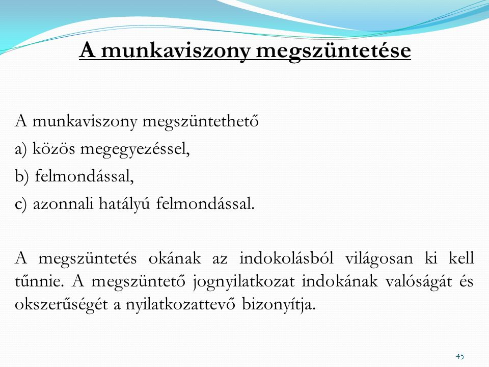 A munkaviszony megszüntetése A munkaviszony megszüntethető a) közös megegyezéssel, b) felmondással, c) azonnali hatályú felmondással.