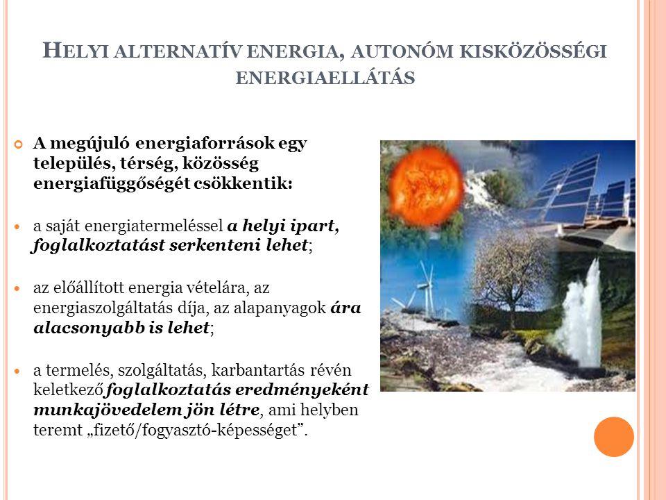 """H ELYI ALTERNATÍV ENERGIA, AUTONÓM KISKÖZÖSSÉGI ENERGIAELLÁTÁS A megújuló energiaforrások egy település, térség, közösség energiafüggőségét csökkentik: a saját energiatermeléssel a helyi ipart, foglalkoztatást serkenteni lehet; az előállított energia vételára, az energiaszolgáltatás díja, az alapanyagok ára alacsonyabb is lehet; a termelés, szolgáltatás, karbantartás révén keletkező foglalkoztatás eredményeként munkajövedelem jön létre, ami helyben teremt """"fizető/fogyasztó-képességet ."""
