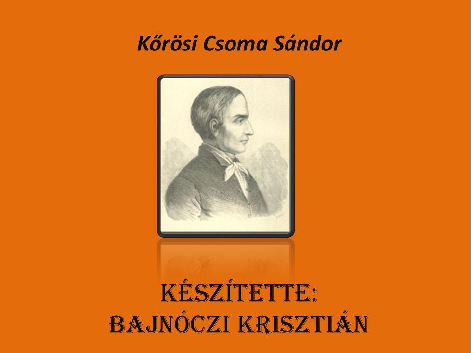 Kőrösi Csoma Sándor Készítette: Bajnóczi Krisztián
