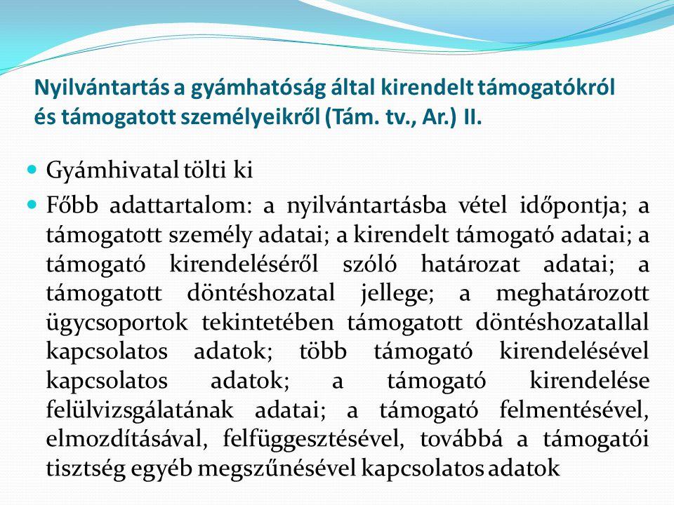 Nyilvántartás a gyámhatóság által kirendelt támogatókról és támogatott személyeikről (Tám. tv., Ar.) II. Gyámhivatal tölti ki Főbb adattartalom: a nyi