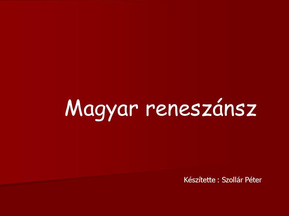 Magyar reneszánsz Készítette : Szollár Péter