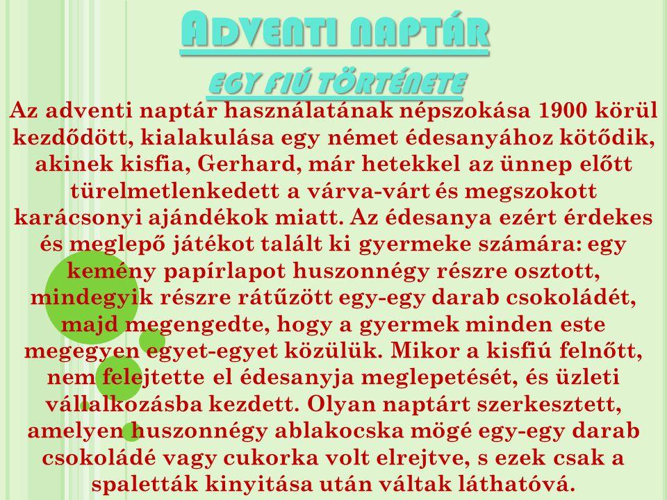 A DVENTI NAPTÁR EGY FIÚ TÖRTÉNETE Az adventi naptár használatának népszokása 1900 körül kezdődött, kialakulása egy német édesanyához kötődik, akinek k