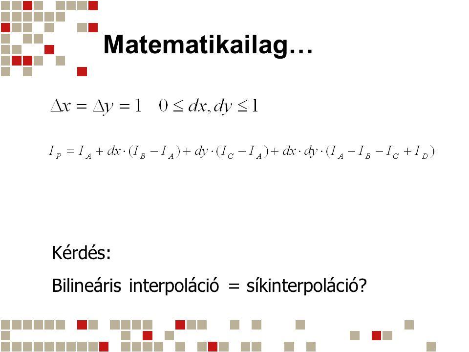 Matematikailag… Kérdés: Bilineáris interpoláció = síkinterpoláció?