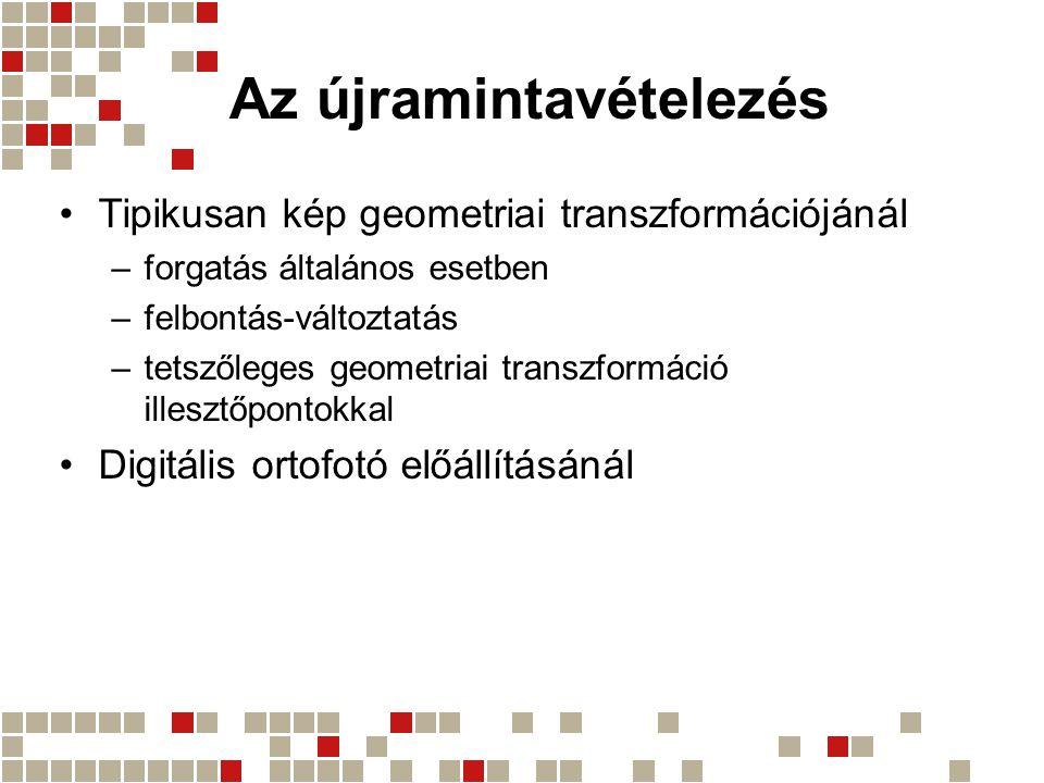 Az újramintavételezés Tipikusan kép geometriai transzformációjánál –forgatás általános esetben –felbontás-változtatás –tetszőleges geometriai transzfo