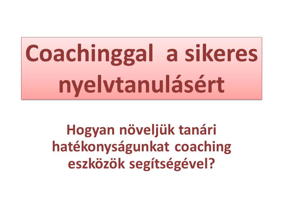 Coachinggal a sikeres nyelvtanulásért Hogyan növeljük tanári hatékonyságunkat coaching eszközök segítségével?