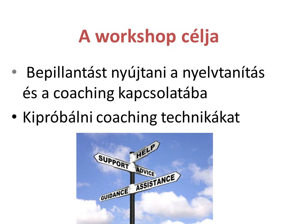 A workshop célja Bepillantást nyújtani a nyelvtanítás és a coaching kapcsolatába Kipróbálni coaching technikákat