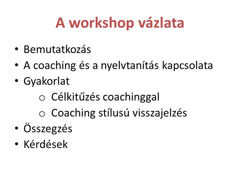 A workshop vázlata Bemutatkozás A coaching és a nyelvtanítás kapcsolata Gyakorlat o Célkitűzés coachinggal o Coaching stílusú visszajelzés Összegzés K