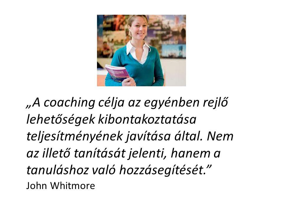 """""""A coaching célja az egyénben rejlő lehetőségek kibontakoztatása teljesítményének javítása által. Nem az illető tanítását jelenti, hanem a tanuláshoz"""