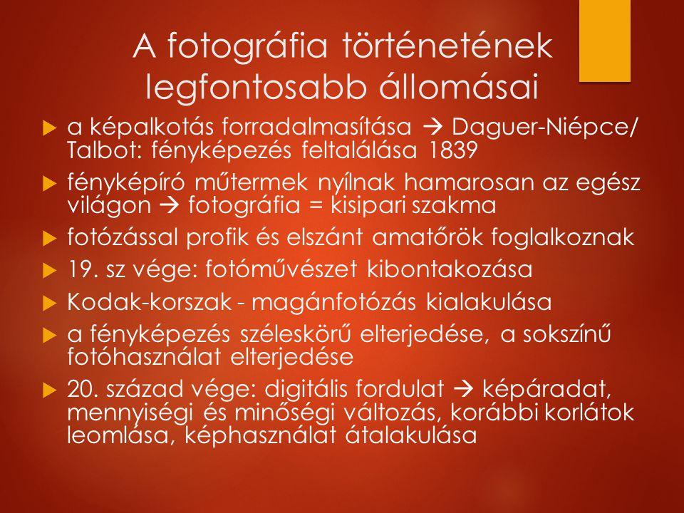 A fotográfia történetének legfontosabb állomásai  a képalkotás forradalmasítása  Daguer-Niépce/ Talbot: fényképezés feltalálása 1839   fényképíró műtermek nyílnak hamarosan az egész világon  fotográfia = kisipari szakma   fotózással profik és elszánt amatőrök foglalkoznak   19.