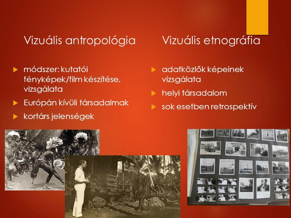 Vizuális antropológia   módszer: kutatói fényképek/film készítése, vizsgálata   Európán kívüli társadalmak   kortárs jelenségek Vizuális etnográfia   adatközlők képeinek vizsgálata   helyi társadalom   sok esetben retrospektív