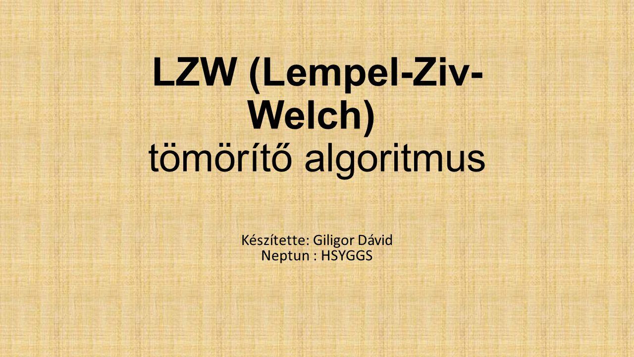 LZW (Lempel-Ziv- Welch) tömörítő algoritmus Készítette: Giligor Dávid Neptun : HSYGGS