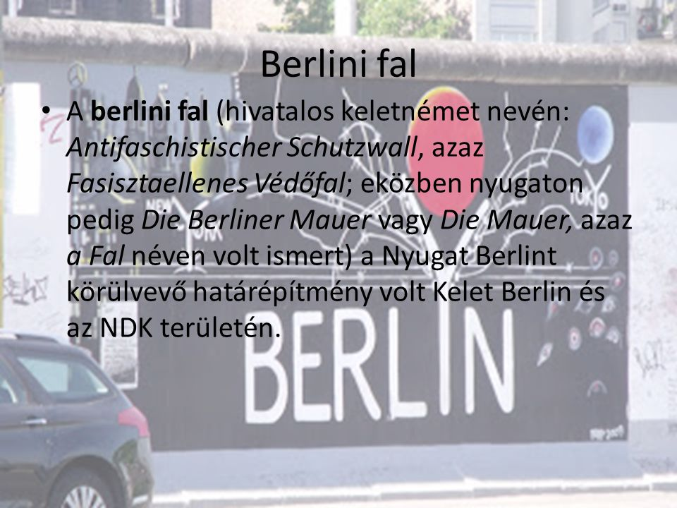 Berlini fal A berlini fal (hivatalos keletnémet nevén: Antifaschistischer Schutzwall, azaz Fasisztaellenes Védőfal; eközben nyugaton pedig Die Berliner Mauer vagy Die Mauer, azaz a Fal néven volt ismert) a Nyugat Berlint körülvevő határépítmény volt Kelet Berlin és az NDK területén.