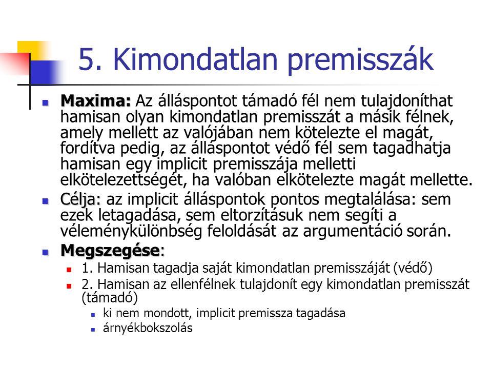 5. Kimondatlan premisszák Maxima: Maxima: Az álláspontot támadó fél nem tulajdoníthat hamisan olyan kimondatlan premisszát a másik félnek, amely melle