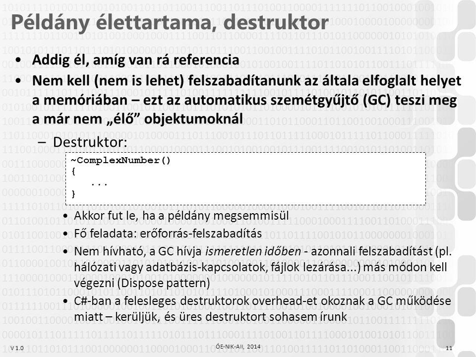 """V 1.0 Példány élettartama, destruktor 11 ÓE-NIK-AII, 2014 Addig él, amíg van rá referencia Nem kell (nem is lehet) felszabadítanunk az általa elfoglalt helyet a memóriában – ezt az automatikus szemétgyűjtő (GC) teszi meg a már nem """"élő objektumoknál –Destruktor: ~ComplexNumber() {..."""