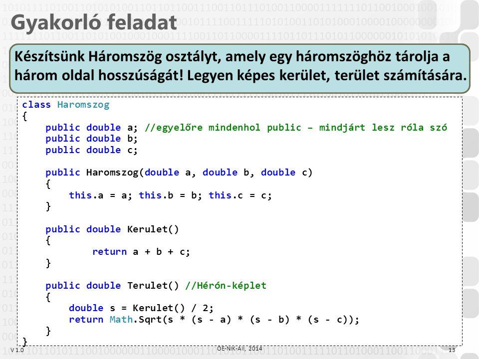 V 1.0 Gyakorló feladat 13 ÓE-NIK-AII, 2014 class Haromszog { public double a; //egyelőre mindenhol public – mindjárt lesz róla szó public double b; public double c; public Haromszog(double a, double b, double c) { this.a = a; this.b = b; this.c = c; } public double Kerulet() { return a + b + c; } public double Terulet() //Hérón-képlet { double s = Kerulet() / 2; return Math.Sqrt(s * (s - a) * (s - b) * (s - c)); } Készítsünk Háromszög osztályt, amely egy háromszöghöz tárolja a három oldal hosszúságát.