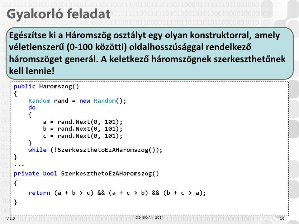 V 1.0 Gyakorló feladat 16 ÓE-NIK-AII, 2014 public Haromszog() { Random rand = new Random(); do { a = rand.Next(0, 101); b = rand.Next(0, 101); c = rand.Next(0, 101); } while (!SzerkeszthetoEzAHaromszog()); }...