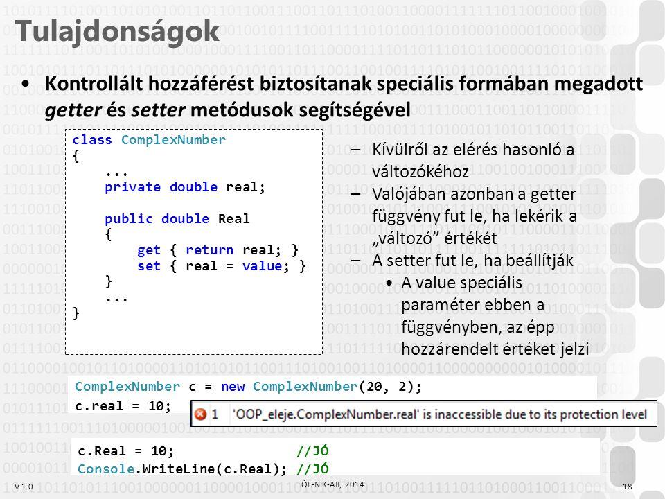 V 1.0 Tulajdonságok 18 ÓE-NIK-AII, 2014 Kontrollált hozzáférést biztosítanak speciális formában megadott getter és setter metódusok segítségével class ComplexNumber {...
