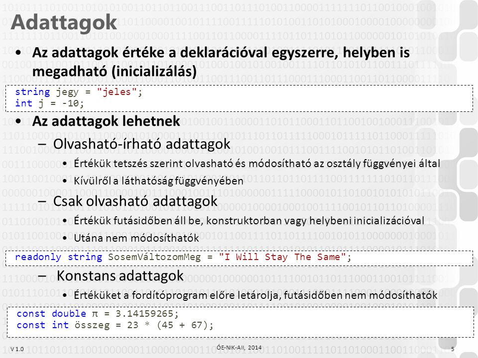 V 1.0 Adattagok 5 ÓE-NIK-AII, 2014 Az adattagok értéke a deklarációval egyszerre, helyben is megadható (inicializálás) Az adattagok lehetnek –Olvasható-írható adattagok Értékük tetszés szerint olvasható és módosítható az osztály függvényei által Kívülről a láthatóság függvényében –Csak olvasható adattagok Értékük futásidőben áll be, konstruktorban vagy helybeni inicializációval Utána nem módosíthatók – Konstans adattagok Értéküket a fordítóprogram előre letárolja, futásidőben nem módosíthatók string jegy = jeles ; int j = -10; readonly string SosemVáltozomMeg = I Will Stay The Same ; const double π = 3.14159265; const int összeg = 23 * (45 + 67);
