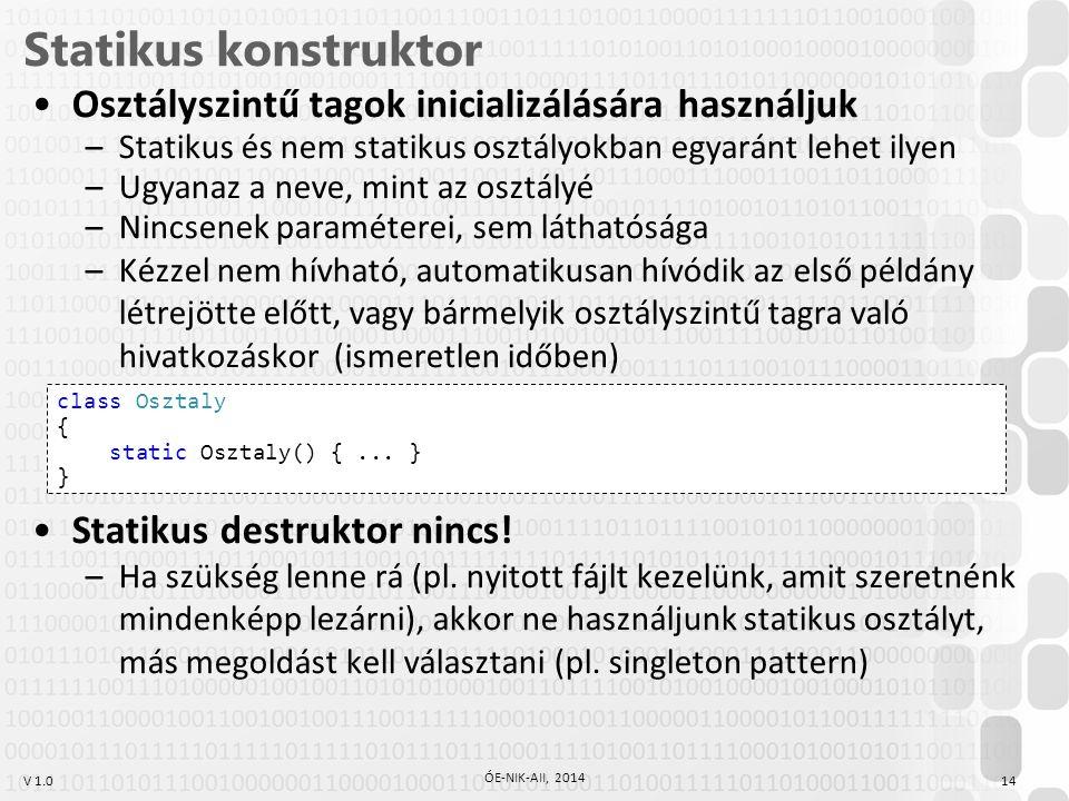 V 1.0 Statikus konstruktor 14 ÓE-NIK-AII, 2014 Osztályszintű tagok inicializálására használjuk –Statikus és nem statikus osztályokban egyaránt lehet i