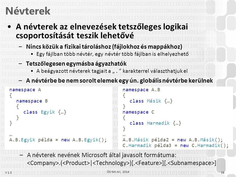 """V 1.0 Névterek 16 ÓE-NIK-AII, 2014 A névterek az elnevezések tetszőleges logikai csoportosítását teszik lehetővé –Nincs közük a fizikai tároláshoz (fájlokhoz és mappákhoz) Egy fájlban több névtér, egy névtér több fájlban is elhelyezhető –Tetszőlegesen egymásba ágyazhatók A beágyazott névterek tagjait a """"."""