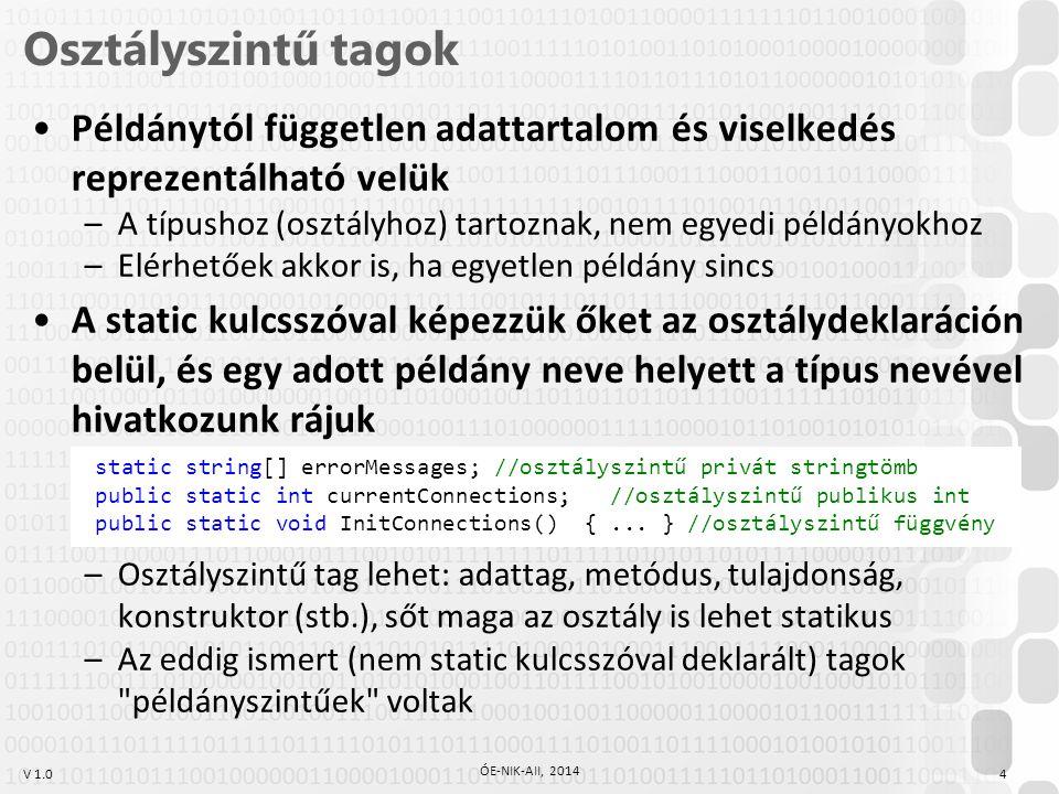 V 1.0 Osztályszintű tagok 4 ÓE-NIK-AII, 2014 Példánytól független adattartalom és viselkedés reprezentálható velük –A típushoz (osztályhoz) tartoznak, nem egyedi példányokhoz –Elérhetőek akkor is, ha egyetlen példány sincs A static kulcsszóval képezzük őket az osztálydeklaráción belül, és egy adott példány neve helyett a típus nevével hivatkozunk rájuk –Osztályszintű tag lehet: adattag, metódus, tulajdonság, konstruktor (stb.), sőt maga az osztály is lehet statikus –Az eddig ismert (nem static kulcsszóval deklarált) tagok példányszintűek voltak static string[] errorMessages; //osztályszintű privát stringtömb public static int currentConnections; //osztályszintű publikus int public static void InitConnections() {...