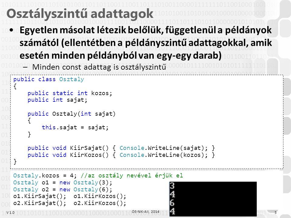 V 1.0 Osztályszintű adattagok 5 ÓE-NIK-AII, 2014 Egyetlen másolat létezik belőlük, függetlenül a példányok számától (ellentétben a példányszintű adattagokkal, amik esetén minden példányból van egy-egy darab) –Minden const adattag is osztályszintű public class Osztaly { public static int kozos; public int sajat; public Osztaly(int sajat) { this.sajat = sajat; } public void KiirSajat() { Console.WriteLine(sajat); } public void KiirKozos() { Console.WriteLine(kozos); } } Osztaly.kozos = 4; //az osztály nevével érjük el Osztaly o1 = new Osztaly(3); Osztaly o2 = new Osztaly(6); o1.KiirSajat(); o1.KiirKozos(); o2.KiirSajat(); o2.KiirKozos();