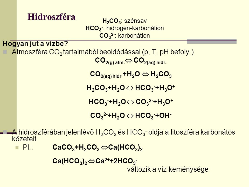 Hidroszféra H 2 CO 3 : szénsav HCO 3 - : hidrogén-karbonátion CO 3 2- : karbonátion Hogyan jut a vízbe? Atmoszféra CO 2 tartalmából beoldódással (p, T