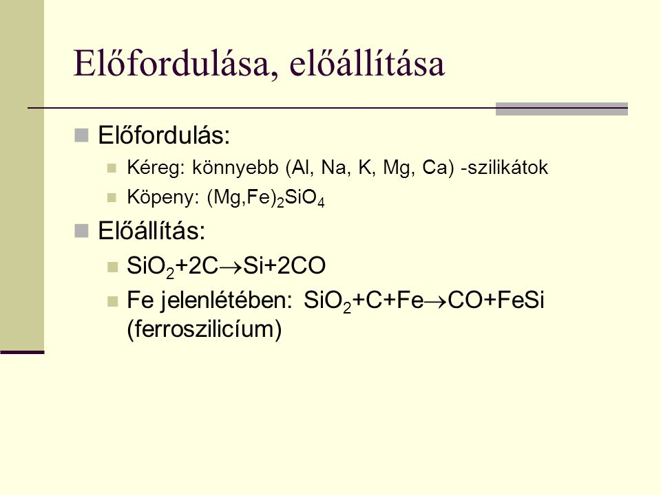 Előfordulása, előállítása Előfordulás: Kéreg: könnyebb (Al, Na, K, Mg, Ca) -szilikátok Köpeny: (Mg,Fe) 2 SiO 4 Előállítás: SiO 2 +2C  Si+2CO Fe jelen