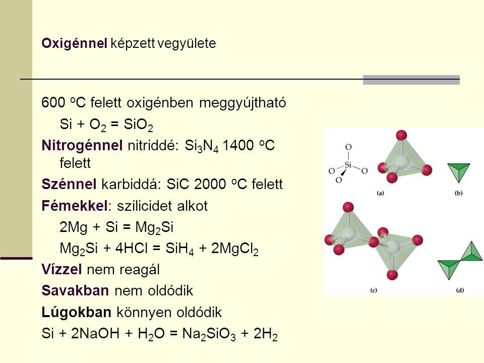 Oxigénnel képzett vegyülete 600 o C felett oxigénben meggyújtható Si + O 2 = SiO 2 Nitrogénnel nitriddé: Si 3 N 4 1400 o C felett Szénnel karbiddá: Si