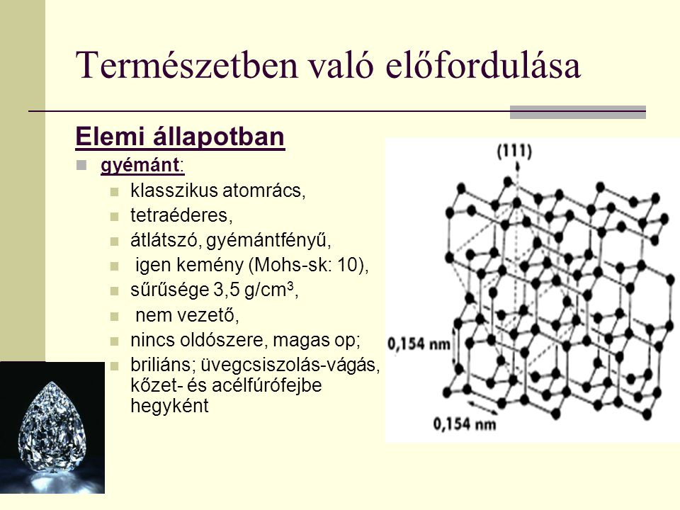 Természetben való előfordulása Elemi állapotban gyémánt: klasszikus atomrács, tetraéderes, átlátszó, gyémántfényű, igen kemény (Mohs-sk: 10), sűrűsége