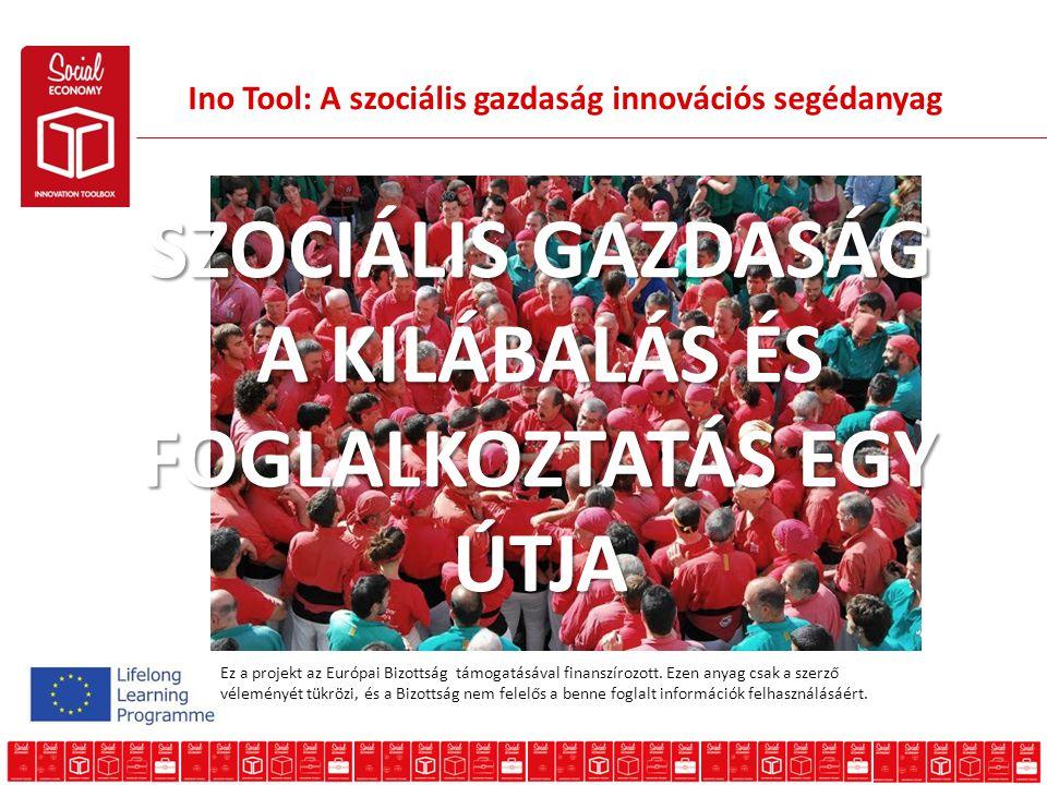 Ino Tool: A szociális gazdaság innovációs segédanyag SZOCIÁLIS GAZDASÁG A KILÁBALÁS ÉS FOGLALKOZTATÁS EGY ÚTJA Ez a projekt az Európai Bizottság támogatásával finanszírozott.