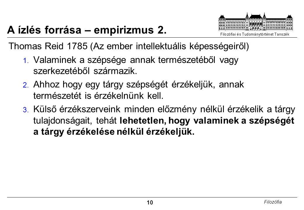 10 Filozófia A ízlés forrása – empirizmus 2. Thomas Reid 1785 (Az ember intellektuális képességeiről) 1. Valaminek a szépsége annak természetéből vagy
