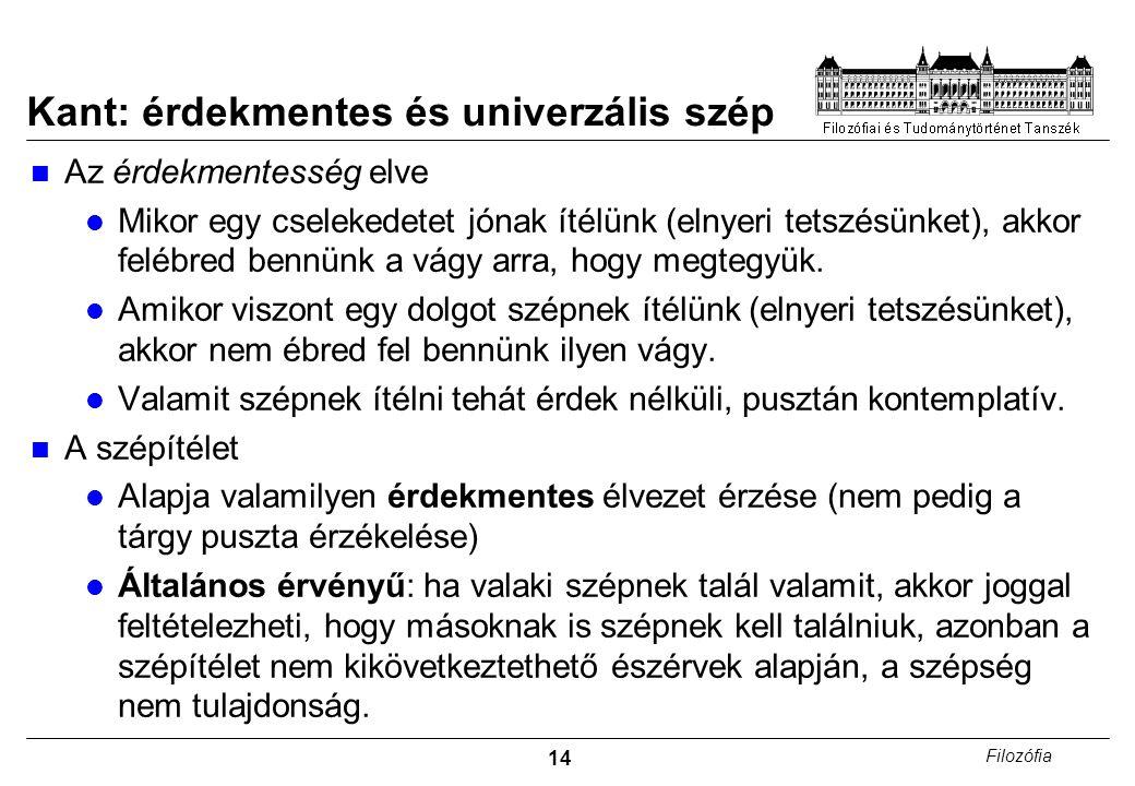 14 Filozófia Kant: érdekmentes és univerzális szép Az érdekmentesség elve Mikor egy cselekedetet jónak ítélünk (elnyeri tetszésünket), akkor felébred