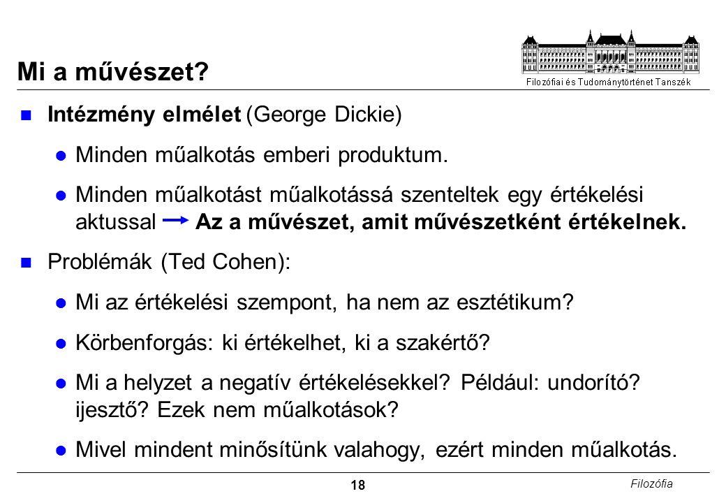 18 Filozófia Intézmény elmélet (George Dickie) Minden műalkotás emberi produktum. Minden műalkotást műalkotássá szenteltek egy értékelési aktussal Az