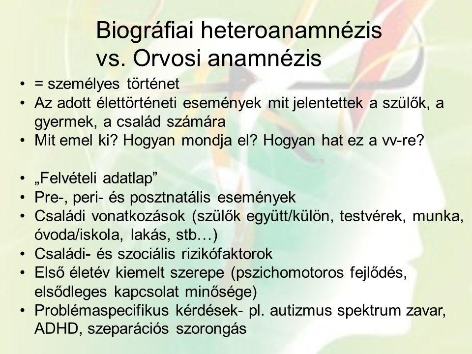Biográfiai heteroanamnézis vs. Orvosi anamnézis = személyes történet Az adott élettörténeti események mit jelentettek a szülők, a gyermek, a család sz