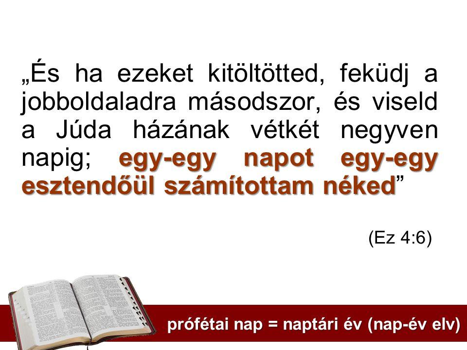 """egy-egy napot egy-egy esztendőül számítottam néked """"És ha ezeket kitöltötted, feküdj a jobboldaladra másodszor, és viseld a Júda házának vétkét negyven napig; egy-egy napot egy-egy esztendőül számítottam néked (Ez 4:6) prófétai nap = naptári év (nap-év elv)"""
