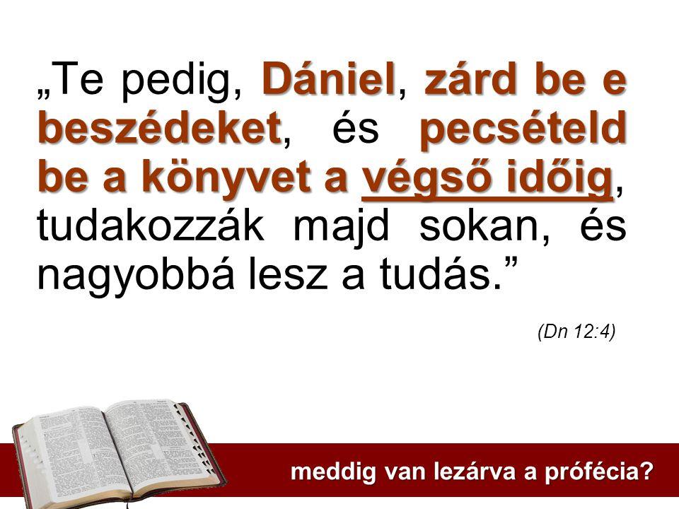 """Dánielzárd be e beszédeketpecsételd be a könyvet a végső időig """"Te pedig, Dániel, zárd be e beszédeket, és pecsételd be a könyvet a végső időig, tudakozzák majd sokan, és nagyobbá lesz a tudás. (Dn 12:4) meddig van lezárva a prófécia?"""