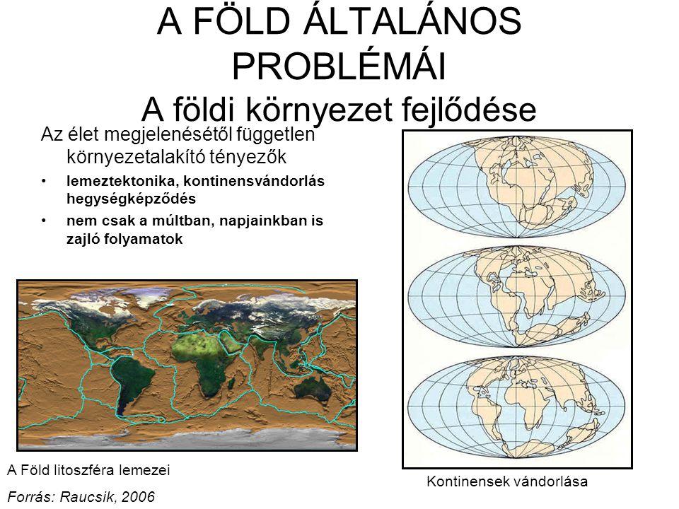 A FÖLD ÁLTALÁNOS PROBLÉMÁI A földi környezet fejlődése Az élet megjelenésétől független környezetalakító tényezők lemeztektonika, kontinensvándorlás hegységképződés nem csak a múltban, napjainkban is zajló folyamatok A Föld litoszféra lemezei Forrás: Raucsik, 2006 Kontinensek vándorlása