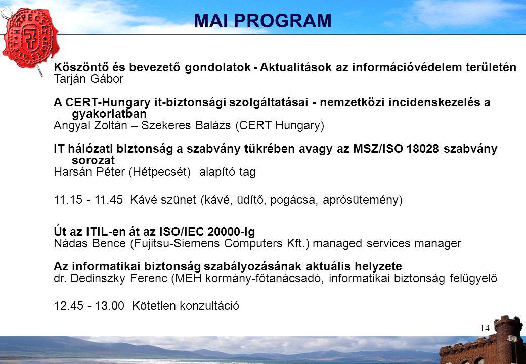 14 MAI PROGRAM Köszöntő és bevezető gondolatok - Aktualitások az információvédelem területén Tarján Gábor A CERT-Hungary it-biztonsági szolgáltatásai - nemzetközi incidenskezelés a gyakorlatban Angyal Zoltán – Szekeres Balázs (CERT Hungary) IT hálózati biztonság a szabvány tükrében avagy az MSZ/ISO 18028 szabvány sorozat Harsán Péter (Hétpecsét)alapító tag 11.15 - 11.45 Kávé szünet (kávé, üdítő, pogácsa, aprósütemény) Út az ITIL-en át az ISO/IEC 20000-ig Nádas Bence (Fujitsu-Siemens Computers Kft.) managed services manager Az informatikai biztonság szabályozásának aktuális helyzete dr.