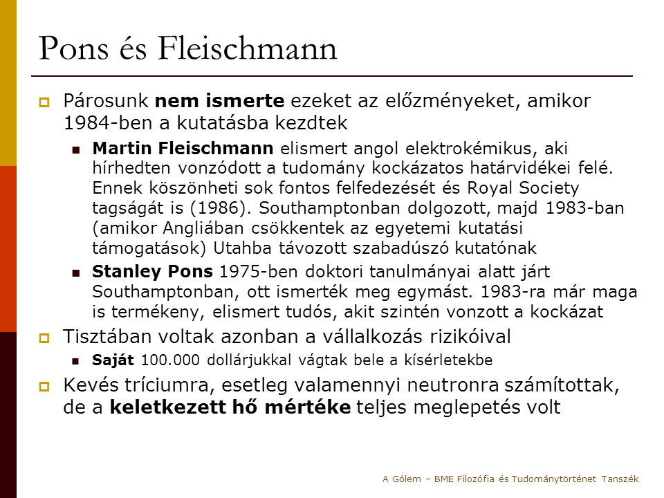Pons és Fleischmann  Párosunk nem ismerte ezeket az előzményeket, amikor 1984-ben a kutatásba kezdtek Martin Fleischmann elismert angol elektrokémiku