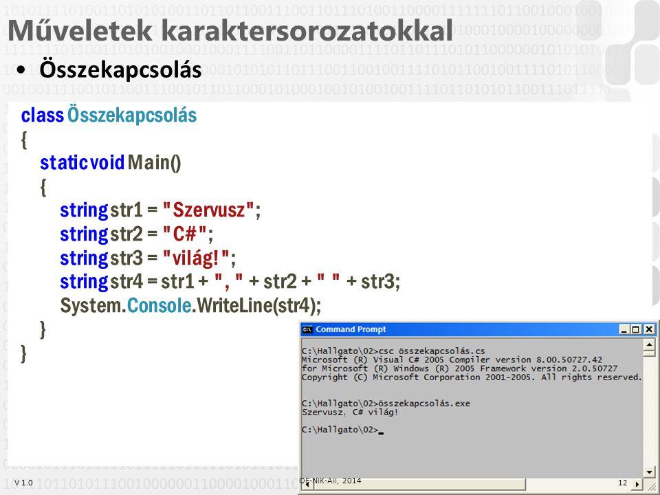 V 1.0 Műveletek karaktersorozatokkal Összekapcsolás class Összekapcsolás { static void Main() { string str1 = Szervusz ; string str2 = C# ; string str3 = világ! ; string str4 = str1 + , + str2 + + str3; System.Console.WriteLine(str4); } 12 OE-NIK-AII, 2014