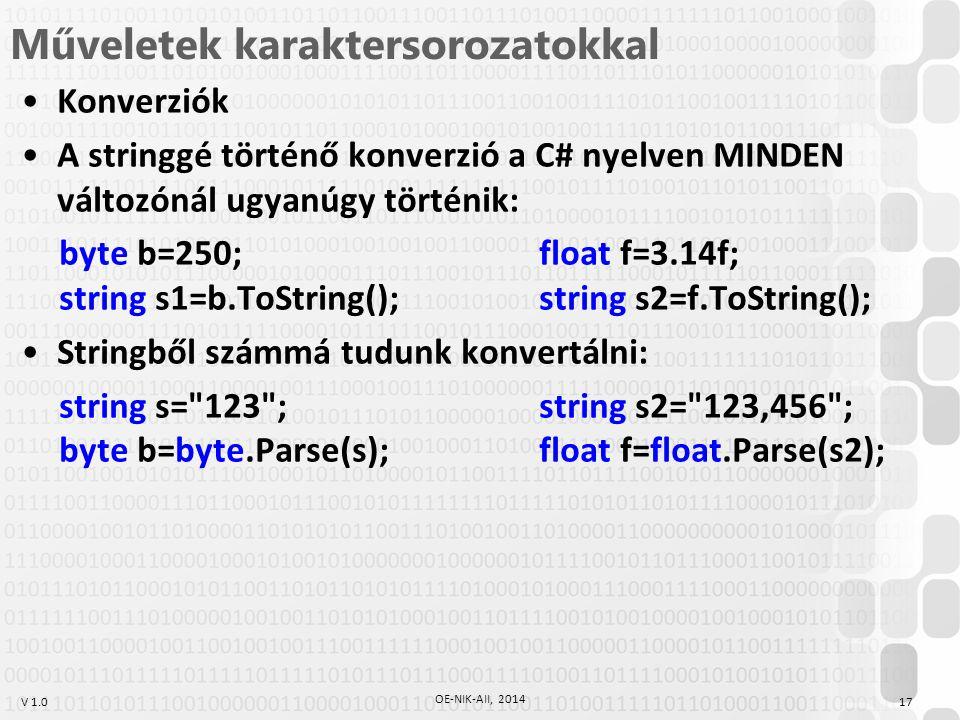 V 1.0 Műveletek karaktersorozatokkal Konverziók A stringgé történő konverzió a C# nyelven MINDEN változónál ugyanúgy történik: byte b=250;float f=3.14f; string s1=b.ToString();string s2=f.ToString(); Stringből számmá tudunk konvertálni: string s= 123 ;string s2= 123,456 ; byte b=byte.Parse(s);float f=float.Parse(s2); 17 OE-NIK-AII, 2014
