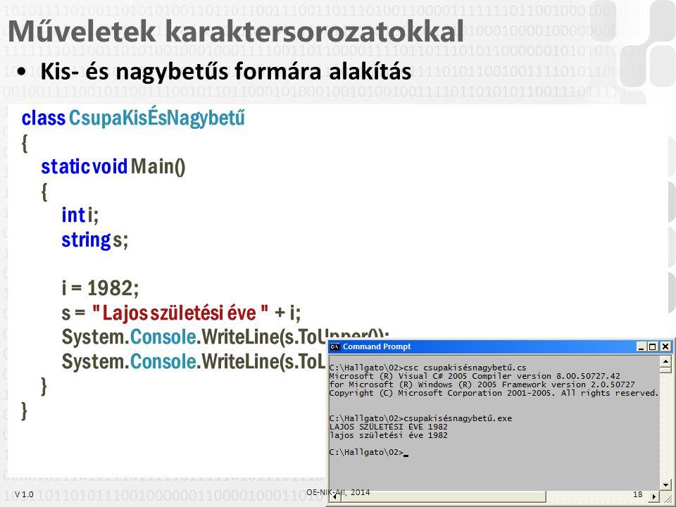V 1.0 Műveletek karaktersorozatokkal Kis- és nagybetűs formára alakítás class CsupaKisÉsNagybetű { static void Main() { int i; string s; i = 1982; s = Lajos születési éve + i; System.Console.WriteLine(s.ToUpper()); System.Console.WriteLine(s.ToLower()); } 18 OE-NIK-AII, 2014