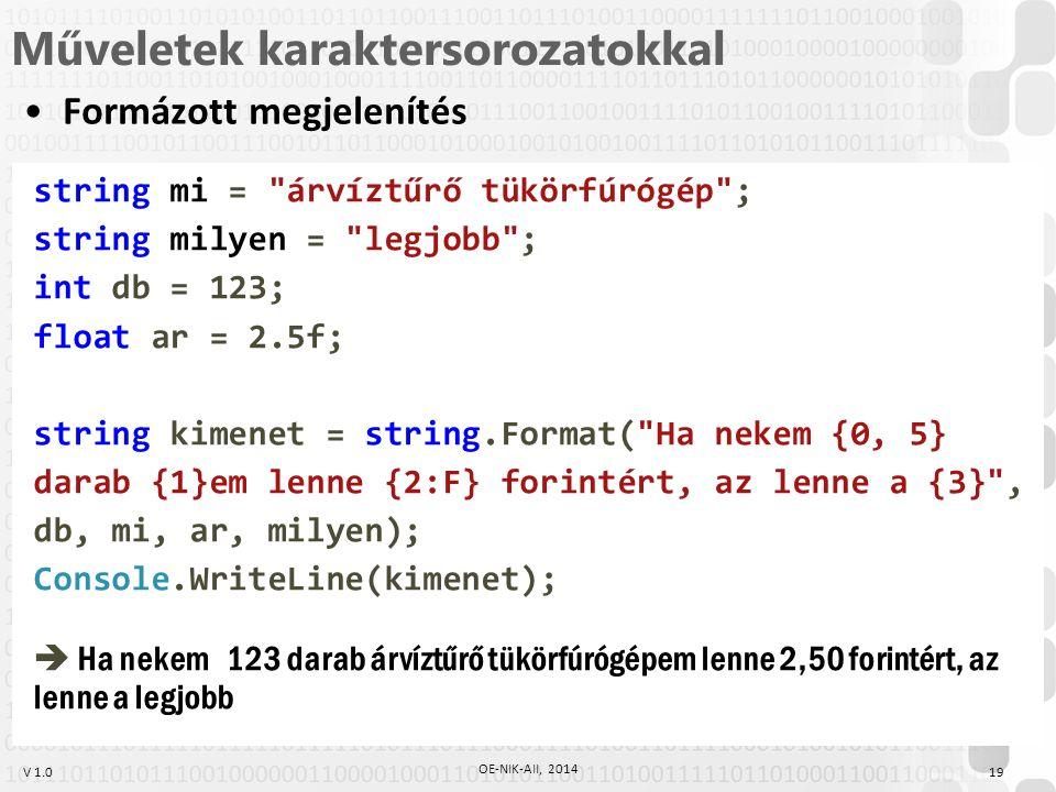 V 1.0 Műveletek karaktersorozatokkal Formázott megjelenítés string mi = árvíztűrő tükörfúrógép ; string milyen = legjobb ; int db = 123; float ar = 2.5f; string kimenet = string.Format( Ha nekem {0, 5} darab {1}em lenne {2:F} forintért, az lenne a {3} , db, mi, ar, milyen); Console.WriteLine(kimenet);  Ha nekem 123 darab árvíztűrő tükörfúrógépem lenne 2,50 forintért, az lenne a legjobb 19 OE-NIK-AII, 2014