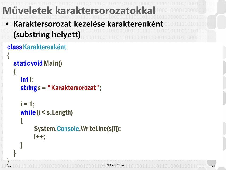 V 1.0 Műveletek karaktersorozatokkal Karaktersorozat kezelése karakterenként (substring helyett) class Karakterenként { static void Main() { int i; string s = Karaktersorozat ; i = 1; while (i < s.Length) { System.Console.WriteLine(s[i]); i++; } 22 OE-NIK-AII, 2014